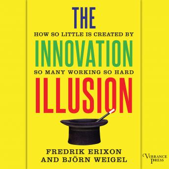 Innovation Illusion: How So Little Is Created by So Many Working So Hard, Fredrik Erixon