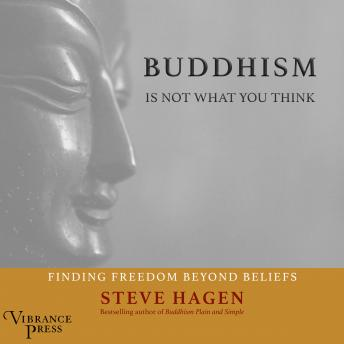 Buddhism Is Not What You Think: Finding Freedom Beyond Beliefs, Steven Hagen
