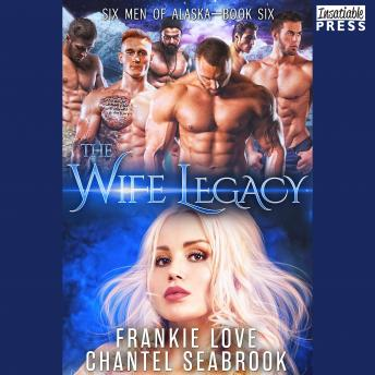 Wife Legacy: Huxley: Six Men of Alaska, Book 6, Chantel Seabrook, Frankie Love
