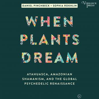 When Plants Dream: Ayahuasca, Amazonian Shamanism, and the Global Psychedelic Renaissance, Sophia Rokhlin, Daniel Pinchbeck