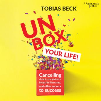 Unbox Your Life: Curbing Chronic Complainers, Living Life Liberated, and Other Secrets to Success