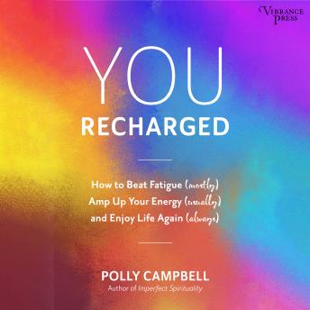 You Recharged: How to Beat Fatigue (Mostly), Amp Up Your Energy (Usually), and Enjoy Life Again (Alw