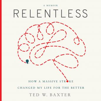 Relentless (Greenleaf): How a Massive Stroke Changed My Life for the Better, Ted W. Baxter
