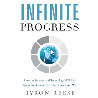 Infinite Progress: How the Internet and Technology Will End Ignorance, Disease, Poverty, Hunger, and
