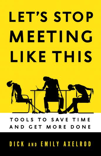 Let's Stop Meeting Like This: Tools to Save Time and Get More Done, Emily Axelrod, Dick Axelrod