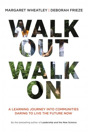 Walk Out Walk On: A Learning Journey into Communities Daring to Live the Future Now, Deborah Frieze, Margaret Wheatley