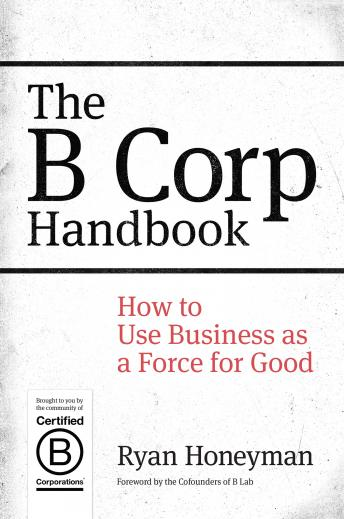 B Corp Handbook: How to Use Business as a Force for Good, Ryan Honeyman