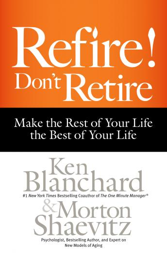 Refire! Don't Retire: Make the Rest of Your Life the Best of Your Life, Morton Shaevitz, Ken Blanchard