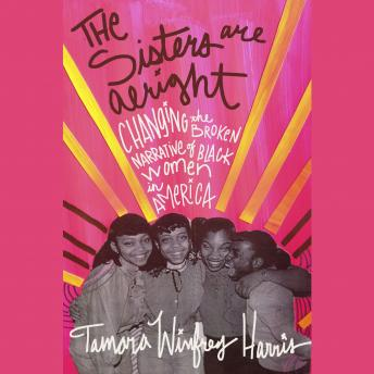 Sisters Are Alright: Changing the Broken Narrative of Black Women in America, Harris Tamara Winfrey