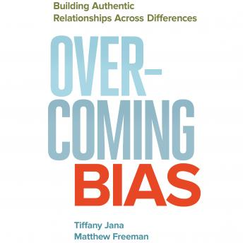 Overcoming Bias: Building Authentic Relationships across Differences, Matthew Freeman, Tiffany Jana