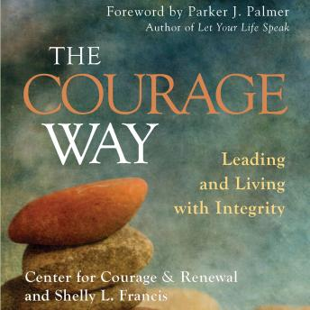 Courage Way: Leading and Living with Integrity, Shelly  L. Francis, The Center for Courage &  Renewal