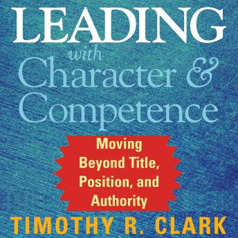 Leading with Character and Competence: Moving Beyond Title, Position, and Authority, Timothy R. Clark