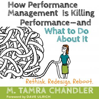 How Performance Management Is Killing Performance - and What to Do About It: Rethink, Redesign, Reboot, M. Tamra Chandler