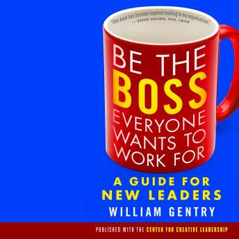 Be the Boss Everyone Wants to Work For: A Guide for New Leaders, William A. Gentry