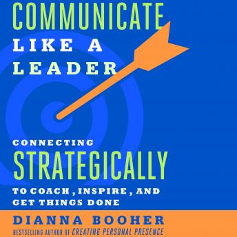 Communicate Like a Leader: Connecting Strategically to Coach, Inspire, and Get Things Done, Dianna Booher