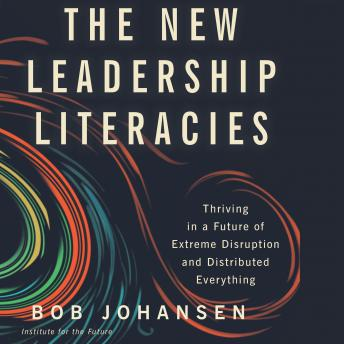 New Leadership Literacies: Thriving in a Future of Extreme Disruption and Distributed Everything, Bob Johansen