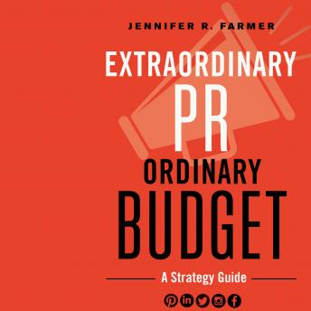 Extraordinary PR, Ordinary Budget: A Strategy Guide, Jennifer R. Farmer