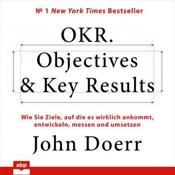 OKR. Objectives & Key Results. Wie Sie Ziele, auf die es wirklich ankommt, entwickeln, messen und um