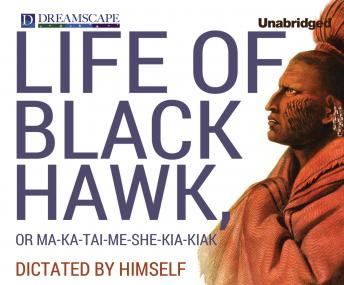 Life of Black Hawk, or Ma-ka-tai-me-she-kia-kiak: Dictated by Himself, Black Hawk