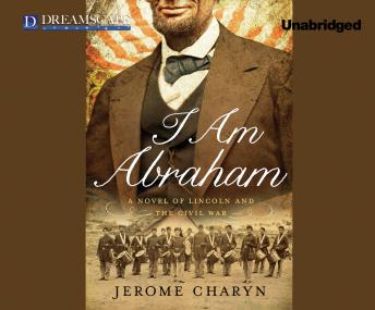 I Am Abraham: A Novel of Lincoln and the Civil War, Jerome Charyn