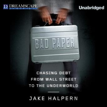 Download Bad Paper: Chasing Debt from Wall Street to the Underworld by Jake Halpern