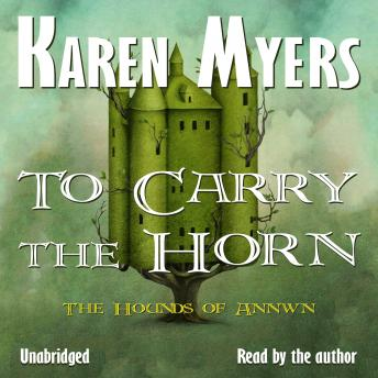 To Carry the Horn: Book 1 of The Hounds of Annwn, Karen Myers