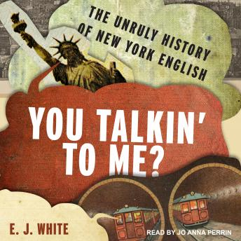Download You Talkin' To Me?: The Unruly History of New York English by E.J. White