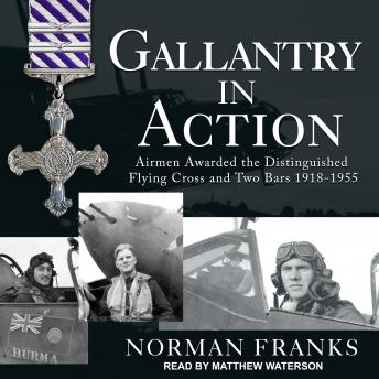 Gallantry in Action: Airmen Awarded the Distinguished Flying Cross and Two Bars 1918-1955
