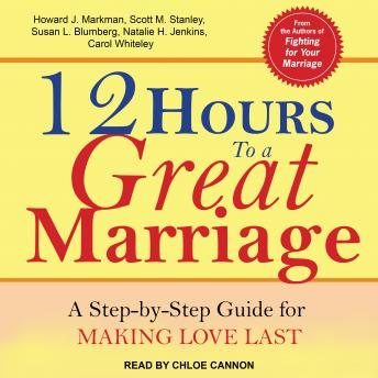 12 Hours to a Great Marriage: A Step-by-Step Guide for Making Love Last, Carol Whiteley, Natalie H. Jenkins, Scott M. Stanley, Susan L. Blumberg, Howard J. Markman