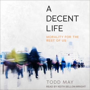 Decent Life: Morality for the Rest of Us, Todd May