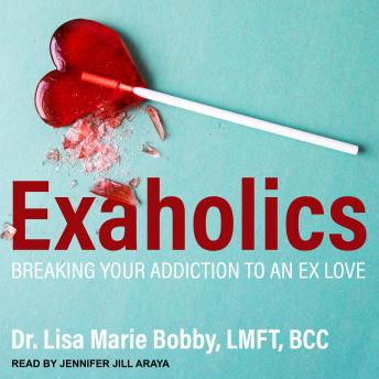 Exaholics: Breaking Your Addiction to an Ex Love, Dr. Lisa Marie Bobby