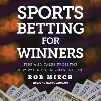 Sports Betting for Winners: Tips and Tales from the New World of Sports Betting, Rob Miech