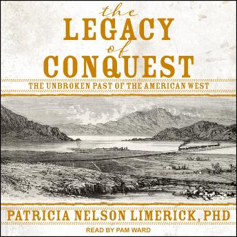 Legacy of Conquest: The Unbroken Past of the American West, Patricia Nelson Limerick, Ph.D.