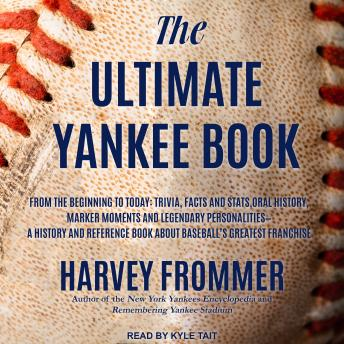 The Ultimate Yankee Book: From the Beginning to Today: Trivia, Facts and Stats, Oral History, Marker Moments and Legendary Personalities - A History and Reference Book About Baseball's Greatest Franchise