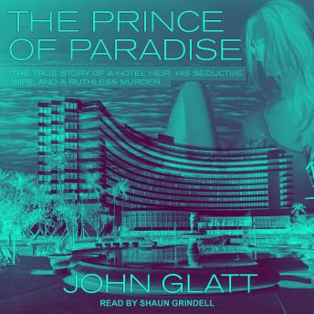 Download Prince of Paradise: The True Story of a Hotel Heir, His Seductive Wife, and a Ruthless Murder by John Glatt