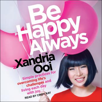 Be Happy Always: Simple Practices For Overcoming Life's Challenges and Living Each Day with Joy, Xandria Ooi