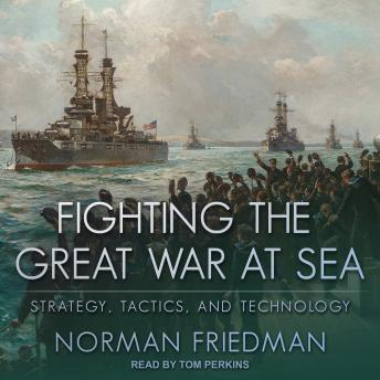 Fighting the Great War at Sea: Strategy, Tactics and Technology, Norman Friedman