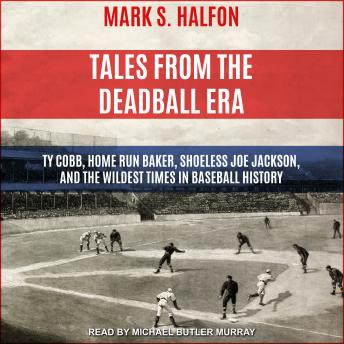 Tales from the Deadball Era: Ty Cobb, Home Run Baker, Shoeless Joe Jackson, and the Wildest Times in Baseball History