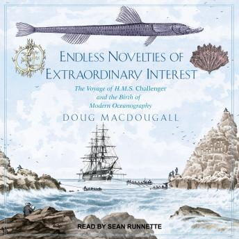 Endless Novelties of Extraordinary Interest: The Voyage of H.M.S. Challenger and the Birth of Modern Oceanography, Doug Macdougall
