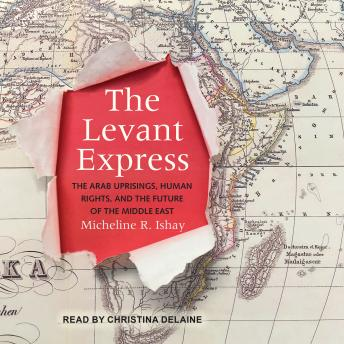 Levant Express: The Arab Uprisings, Human Rights, and the Future of the Middle East, Micheline R. Ishay