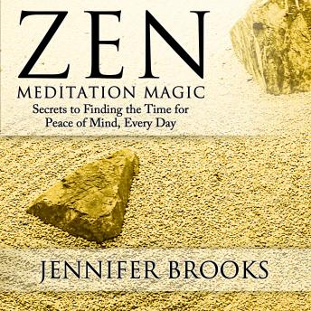 Download Zen Meditation Magic: Secrets to Finding the Time for Peace of Mind, Everyday by Jennifer Brooks