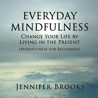Everyday Mindfulness: Change Your Life by Living in the Present (Mindfulness for Beginners)