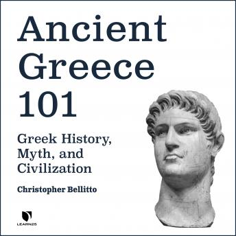 Ancient Greece 101: Greek History, Myth, and Civilization, Christopher M. Bellitto