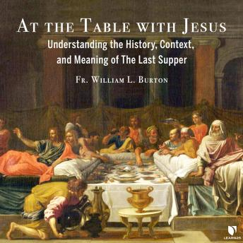 At the Table with Jesus: Understanding the History, Context, and Meaning of The Last Supper