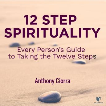 Download 12 Step Spirituality: Every Person's Guide to Taking the Twelve Steps by Anthony J. Ciorra