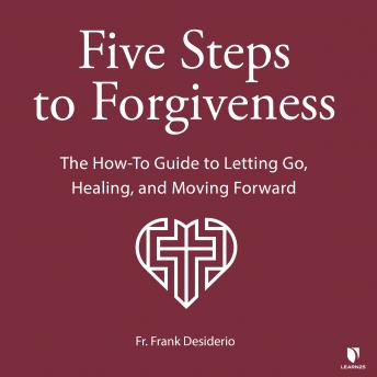 5 Steps to Forgiveness: The How-To Guide to Letting Go, Healing, and Moving Forward details
