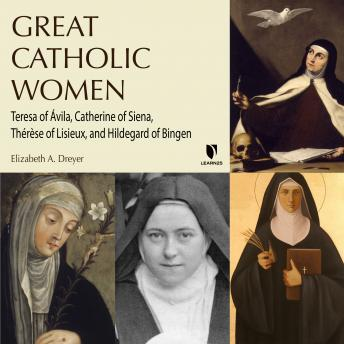 Download Four Catholic Women Who Changed Christianity: Teresa of Ávila, Catherine of Siena, Thérèse of Lisieux, and Hildegard of Bingen by Elizabeth A. Dreyer
