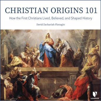 Download Christian Origins 101: How the First Christians Lived, Believed, and Shaped History by David Z. Flanagin