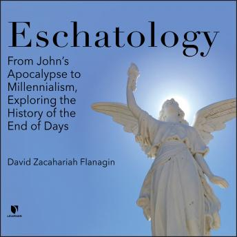 Eschatology: From John's Apocalypse to Millennialism, Exploring the History of the End of Days