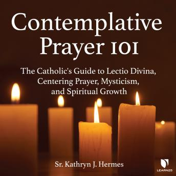 Contemplative Prayer 101: The Catholic's Guide to Lectio Divina, Centering Prayer Mysticism, and Spiritual Growth